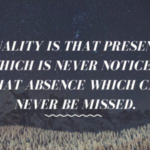 Quality is that presence which is never noticed, That absence which can never be missed. (1)